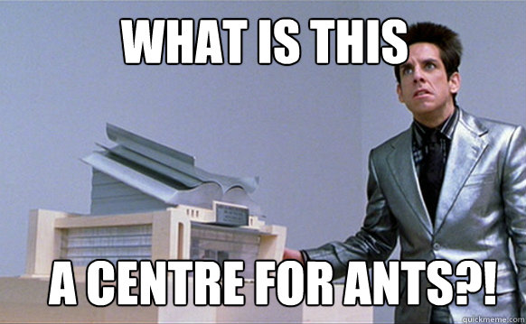 what is this a centre for ants?!  Zoolander