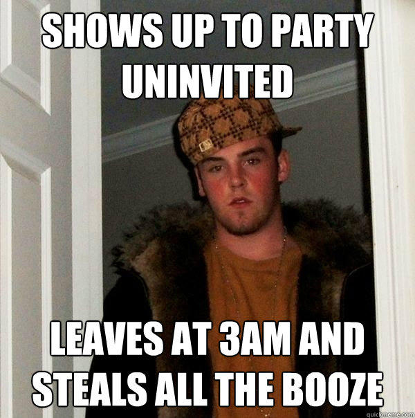 Shows up to party Uninvited Leaves at 3AM and steals all the booze - Shows up to party Uninvited Leaves at 3AM and steals all the booze  Scumbag Steve