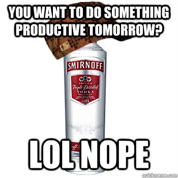 You want to do something productive tomorrow? LOL NOPE - You want to do something productive tomorrow? LOL NOPE  Scumbag