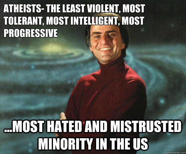 Atheists- The least violent, most tolerant, most intelligent, most progressive ...most hated and mistrusted minority in the US