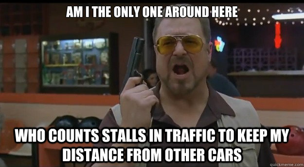 AM I THE ONLY ONE AROUND HERE Who counts stalls in traffic to keep my distance from other cars