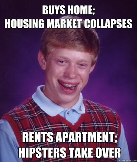 buys home; housing market collapses rents apartment; hipsters take over  Bad Luck Brian