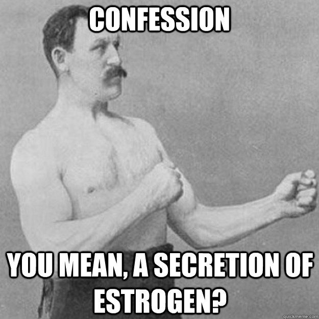 Confession you mean, a secretion of estrogen? - Confession you mean, a secretion of estrogen?  overly manly man