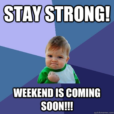 stay strong! weekend is coming soon!!! - stay strong! weekend is coming soon!!!  Success Kid