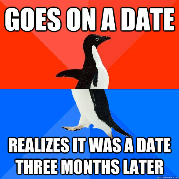 Goes on a date realizes it was a date three months later - Goes on a date realizes it was a date three months later  Socially Awesome Awkward Penguin