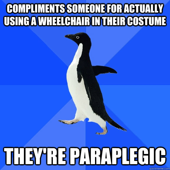compliments someone for actually using a wheelchair in their costume they're paraplegic - compliments someone for actually using a wheelchair in their costume they're paraplegic  Socially Awkward Penguin