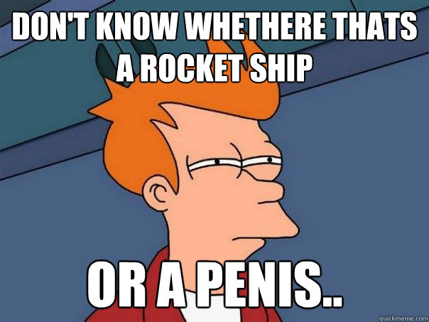 Don't know whethere thats a rocket ship or a penis..  Futurama Fry