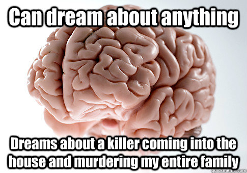 Can dream about anything Dreams about a killer coming into the house and murdering my entire family  - Can dream about anything Dreams about a killer coming into the house and murdering my entire family   Scumbag Brain