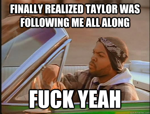 finally realized taylor was following me all along fuck yeah - finally realized taylor was following me all along fuck yeah  today was a good day