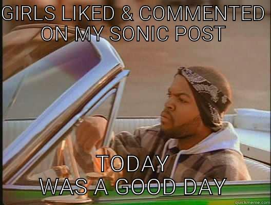 GIRLS LIKED & COMMENTED ON MY SONIC POST TODAY WAS A GOOD DAY today was a good day
