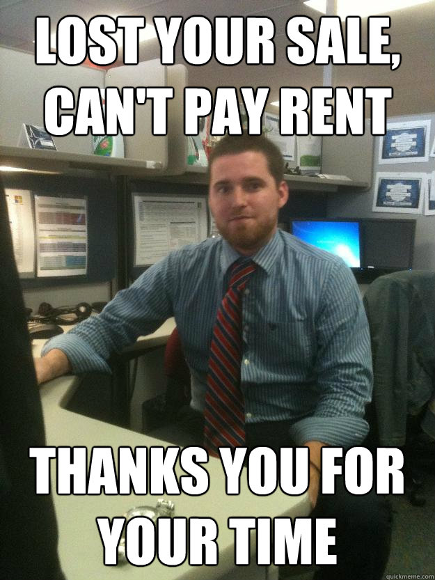 Lost your sale, can't pay rent thanks you for your time