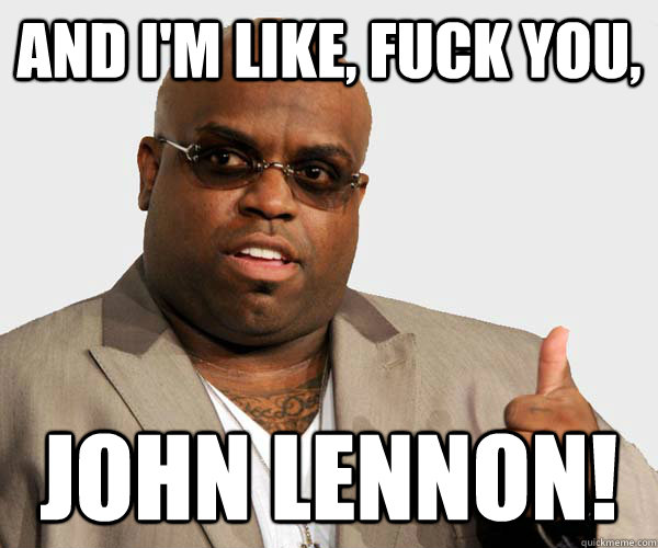 and I'm like, Fuck You, John lennon!