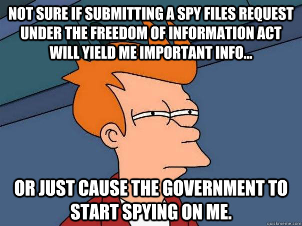 Not sure if submitting a spy files request under the Freedom of Information Act will yield me important info... or just cause the government to start spying on me. - Not sure if submitting a spy files request under the Freedom of Information Act will yield me important info... or just cause the government to start spying on me.  Futurama Fry