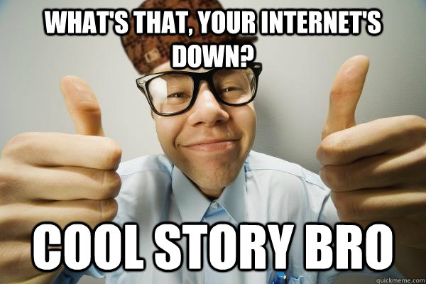 What's that, your internet's down? cool story bro