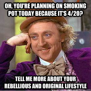 Oh, you're planning on smoking pot today because it's 4/20? Tell me more about your rebellious and original lifestyle - Oh, you're planning on smoking pot today because it's 4/20? Tell me more about your rebellious and original lifestyle  Condescending Wonka