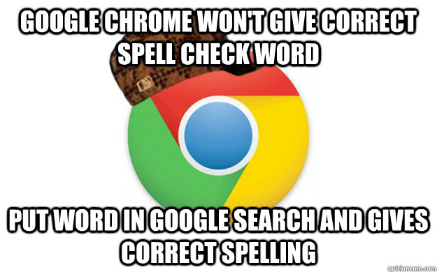 Google chrome won't give correct spell check word put word in google search and gives correct spelling - Google chrome won't give correct spell check word put word in google search and gives correct spelling  Scumbag Chrome