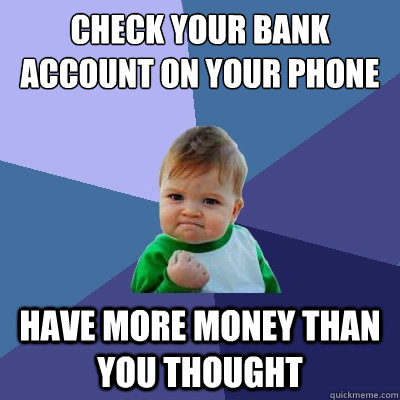 Check your bank account on your phone have more money than you thought - Check your bank account on your phone have more money than you thought  Success Kid