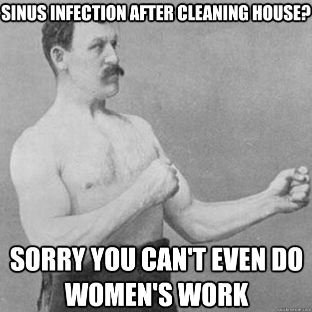 sinus infection after cleaning house? sorry you can't even do women's work - sinus infection after cleaning house? sorry you can't even do women's work  overly manly man