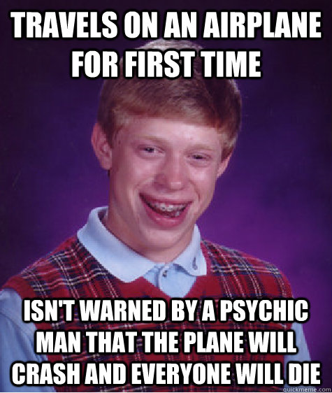 travels on an airplane for first time isn't warned by a psychic man that the plane will crash and everyone will die - travels on an airplane for first time isn't warned by a psychic man that the plane will crash and everyone will die  Badluckbrian
