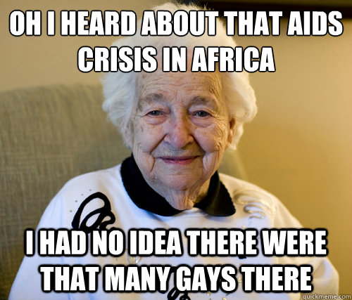 Oh I heard about that AIDS crisis in Africa  I had no idea there were that many gays there