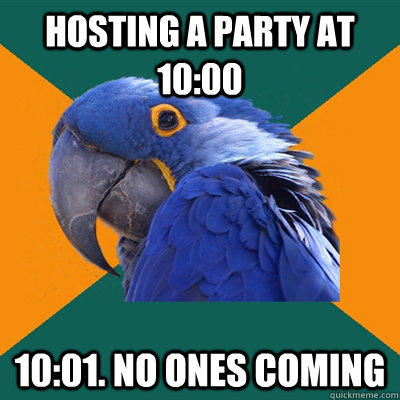 Hosting a party at 10:00 10:01. no ones coming - Hosting a party at 10:00 10:01. no ones coming  Paranoid Parrot