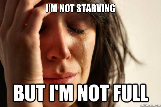 I'm not starving but i'm not full - I'm not starving but i'm not full  First World Problems