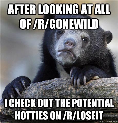 After looking at all of /r/gonewild I check out the potential hotties on /r/loseit - After looking at all of /r/gonewild I check out the potential hotties on /r/loseit  Confession Bear