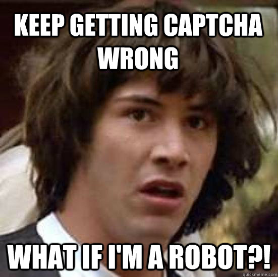 Keep getting Captcha wrong what if i'm a robot?! - Keep getting Captcha wrong what if i'm a robot?!  conspiracy keanu