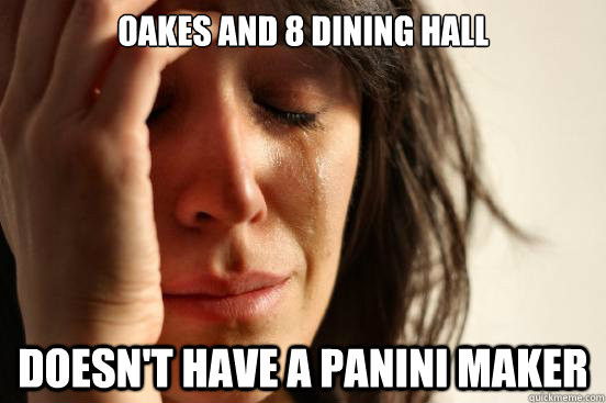 oakes and 8 dining hall doesn't have a panini maker - oakes and 8 dining hall doesn't have a panini maker  First World Problems
