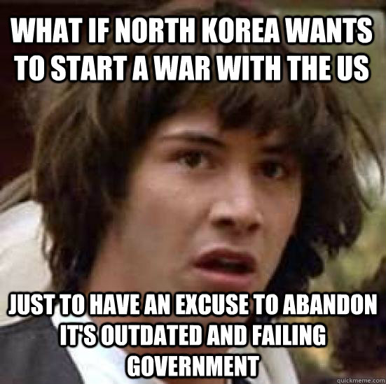 What if North Korea wants to start a war with the US just to have an excuse to abandon it's outdated and failing government - What if North Korea wants to start a war with the US just to have an excuse to abandon it's outdated and failing government  conspiracy keanu