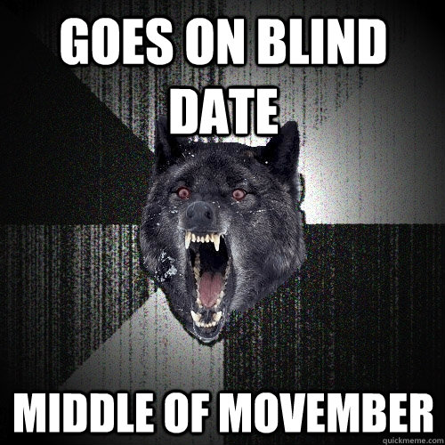 Goes on Blind date middle of movember - Goes on Blind date middle of movember  Insanity Wolf