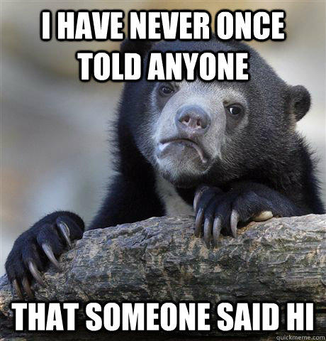 I have never once told anyone that someone said hi - I have never once told anyone that someone said hi  Confession Bear