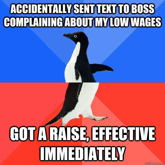 accidentally sent text to boss complaining about my low wages Got a raise, effective immediately   Socially Awkward Awesome Penguin