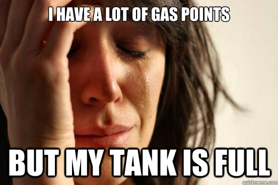 I have a lot of gas points But my tank is full - I have a lot of gas points But my tank is full  First World Problems