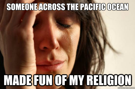 Someone across the Pacific ocean made fun of my religion - Someone across the Pacific ocean made fun of my religion  First World Problems