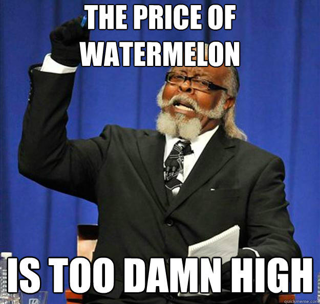 The price of watermelon Is too damn high - The price of watermelon Is too damn high  Jimmy McMillan
