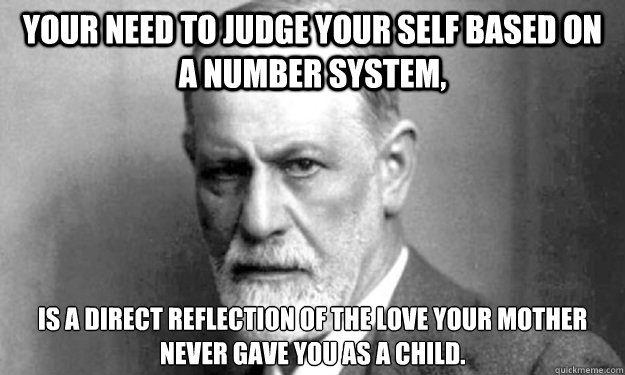 Your need to judge your self based on a number system, Is a direct reflection of the love your mother never gave you as a child. - Your need to judge your self based on a number system, Is a direct reflection of the love your mother never gave you as a child.  Psycho Analysis Sigmund