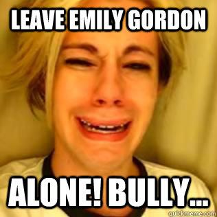 Leave emily gordon alone! bully...  Chris Crocker