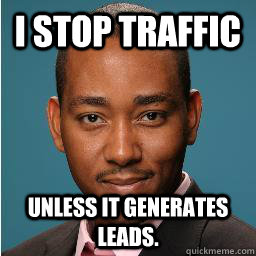 i stop traffic unless it generates leads.