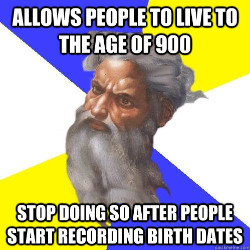 Allows people to live to the age of 900 stop doing so after people start recording birth dates  Advice God