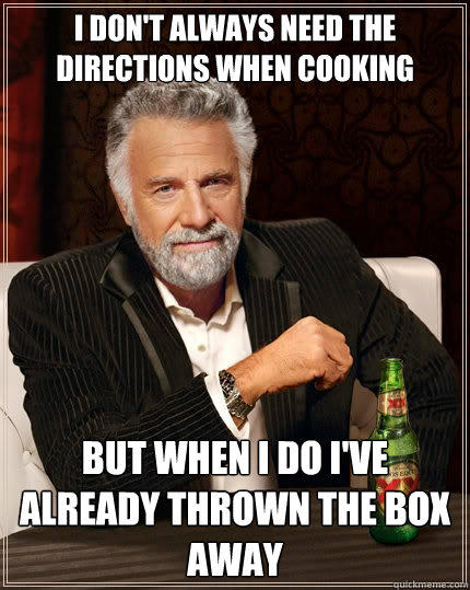 I don't always need the directions when cooking but when i do i've already thrown the box away - I don't always need the directions when cooking but when i do i've already thrown the box away  The Most Interesting Man In The World