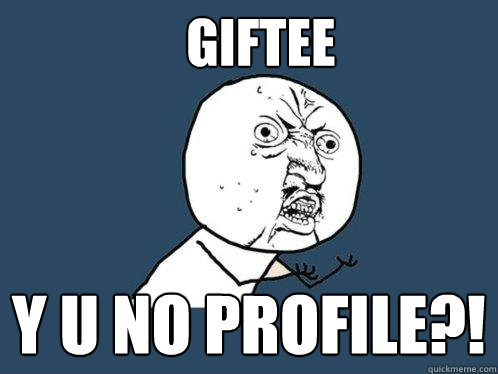 Giftee y u no profile?! - Giftee y u no profile?!  Y U No