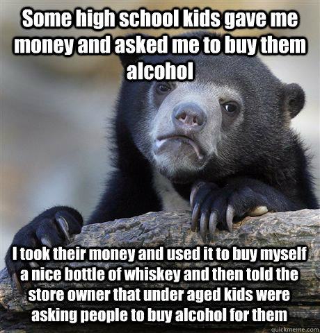 Some high school kids gave me money and asked me to buy them alcohol I took their money and used it to buy myself a nice bottle of whiskey and then told the store owner that under aged kids were asking people to buy alcohol for them - Some high school kids gave me money and asked me to buy them alcohol I took their money and used it to buy myself a nice bottle of whiskey and then told the store owner that under aged kids were asking people to buy alcohol for them  Confession Bear