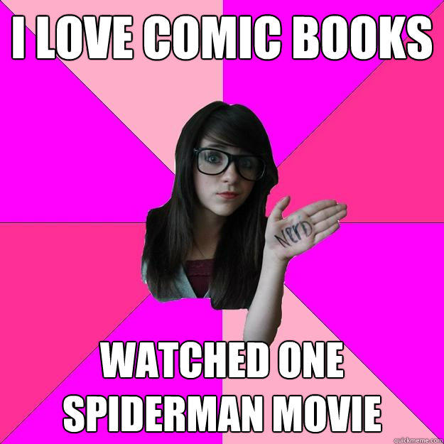 I Love Comic Books Watched one Spiderman movie - I Love Comic Books Watched one Spiderman movie  Idiot Nerd Girl