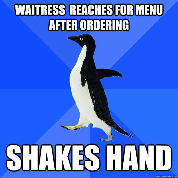 Waitress  reaches for menu after ordering Shakes hand - Waitress  reaches for menu after ordering Shakes hand  Socially Awkward Penguin