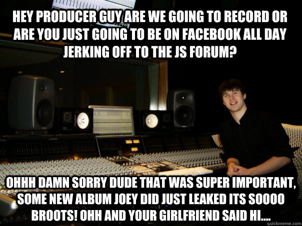 Hey producer guy are we going to record or are you just going to be on facebook all day jerking off to the JS forum? OHHH damn sorry dude that was super important, some new album joey did just leaked its soooo BROOTS! ohh and your girlfriend said hi....  Skumbag Sound Engineer