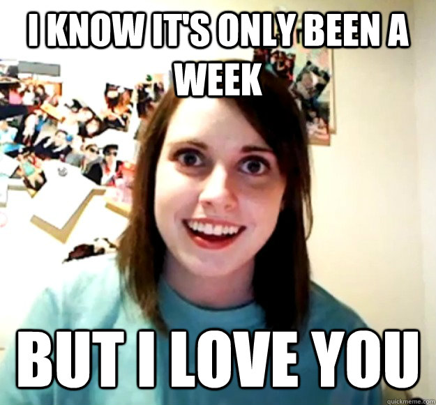 I know it's only been a week But I love you - I know it's only been a week But I love you  Overly Attached Girlfriend