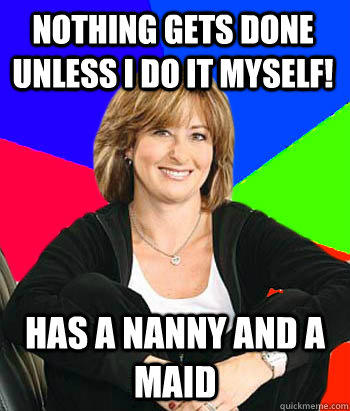 Nothing gets done unless I do it myself! Has a nanny and a maid  - Nothing gets done unless I do it myself! Has a nanny and a maid   Sheltering Suburban Mom