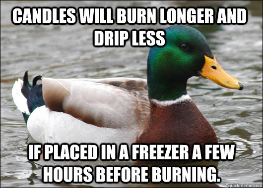 Candles will burn longer and drip less if placed in a freezer a few hours before burning. - Candles will burn longer and drip less if placed in a freezer a few hours before burning.  Actual Advice Mallard