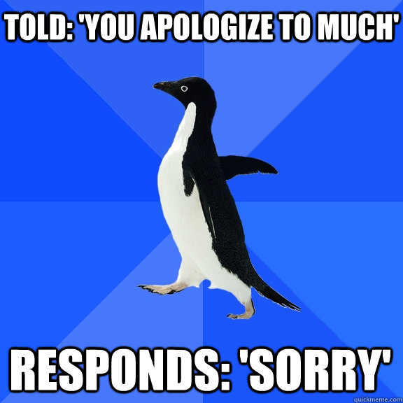 Told: 'You Apologize To Much' Responds: 'Sorry' - Told: 'You Apologize To Much' Responds: 'Sorry'  Socially Awkward Penguin